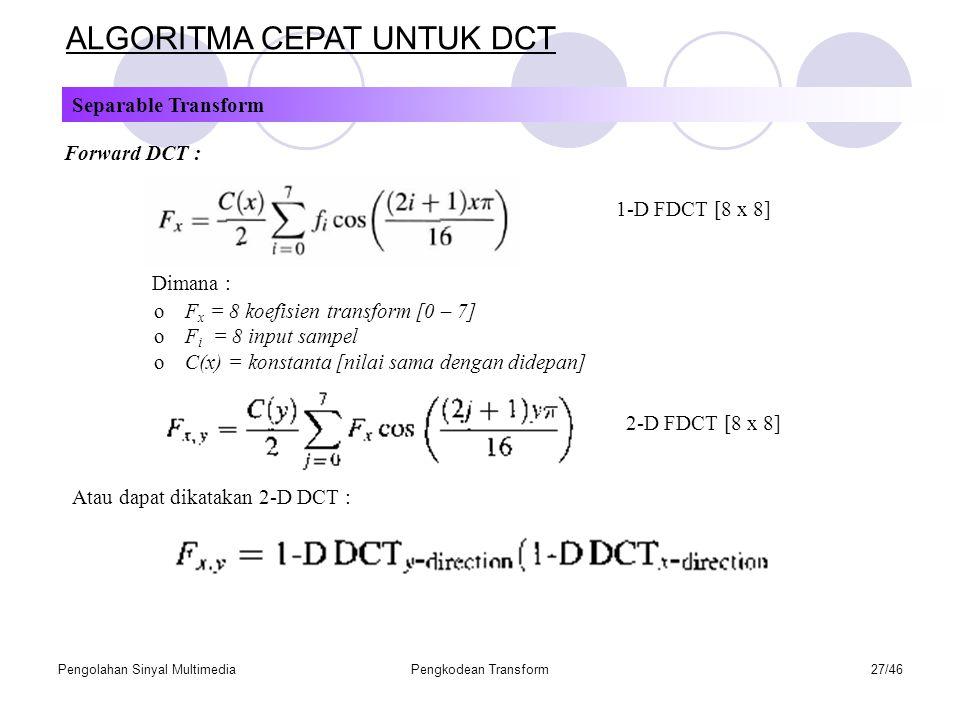 Pengolahan Sinyal MultimediaPengkodean Transform27/46 ALGORITMA CEPAT UNTUK DCT Separable Transform Forward DCT : 1-D FDCT [8 x 8] Dimana : oF x = 8 koefisien transform [0 – 7] oF i = 8 input sampel oC(x) = konstanta [nilai sama dengan didepan] 2-D FDCT [8 x 8] Atau dapat dikatakan 2-D DCT :