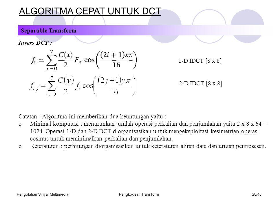 Pengolahan Sinyal MultimediaPengkodean Transform28/46 Separable Transform ALGORITMA CEPAT UNTUK DCT Invers DCT : 1-D IDCT [8 x 8] 2-D IDCT [8 x 8] Catatan : Algoritma ini memberikan dua keuntungan yaitu : oMinimal komputasi : menurunkan jumlah operasi perkalian dan penjumlahan yaitu 2 x 8 x 64 = 1024.