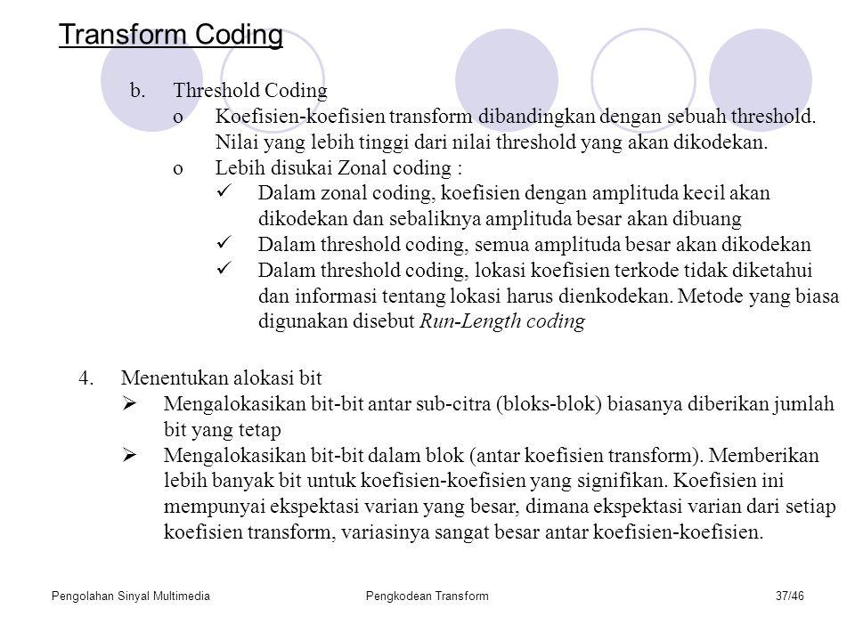 Pengolahan Sinyal MultimediaPengkodean Transform37/46 Transform Coding b.Threshold Coding oKoefisien-koefisien transform dibandingkan dengan sebuah threshold.