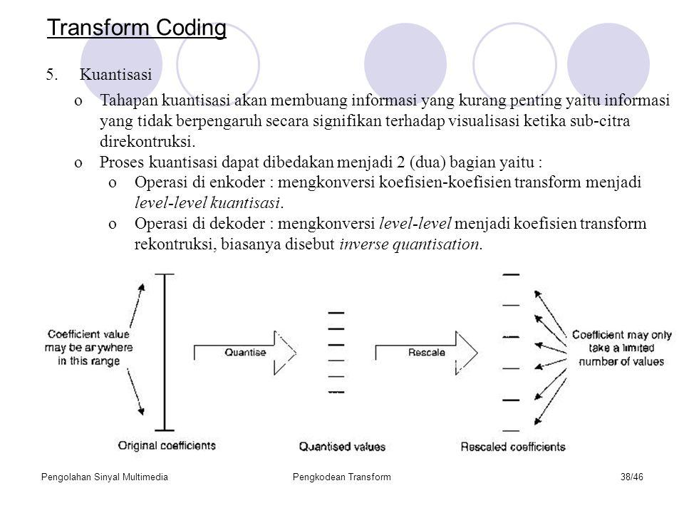 Pengolahan Sinyal MultimediaPengkodean Transform38/46 oTahapan kuantisasi akan membuang informasi yang kurang penting yaitu informasi yang tidak berpengaruh secara signifikan terhadap visualisasi ketika sub-citra direkontruksi.