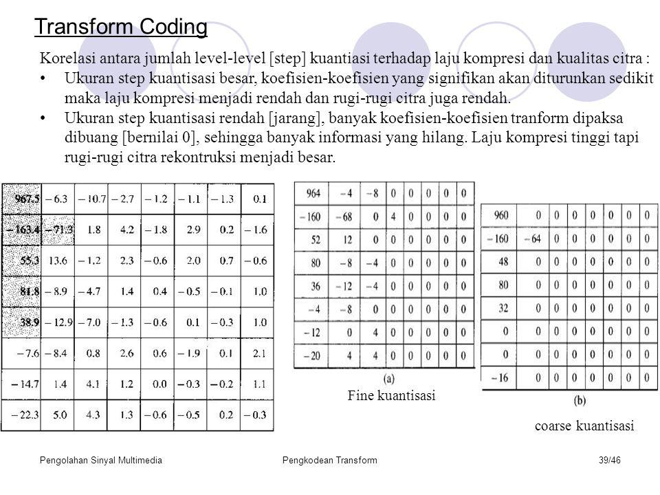 Pengolahan Sinyal MultimediaPengkodean Transform39/46 Korelasi antara jumlah level-level [step] kuantiasi terhadap laju kompresi dan kualitas citra : Ukuran step kuantisasi besar, koefisien-koefisien yang signifikan akan diturunkan sedikit maka laju kompresi menjadi rendah dan rugi-rugi citra juga rendah.