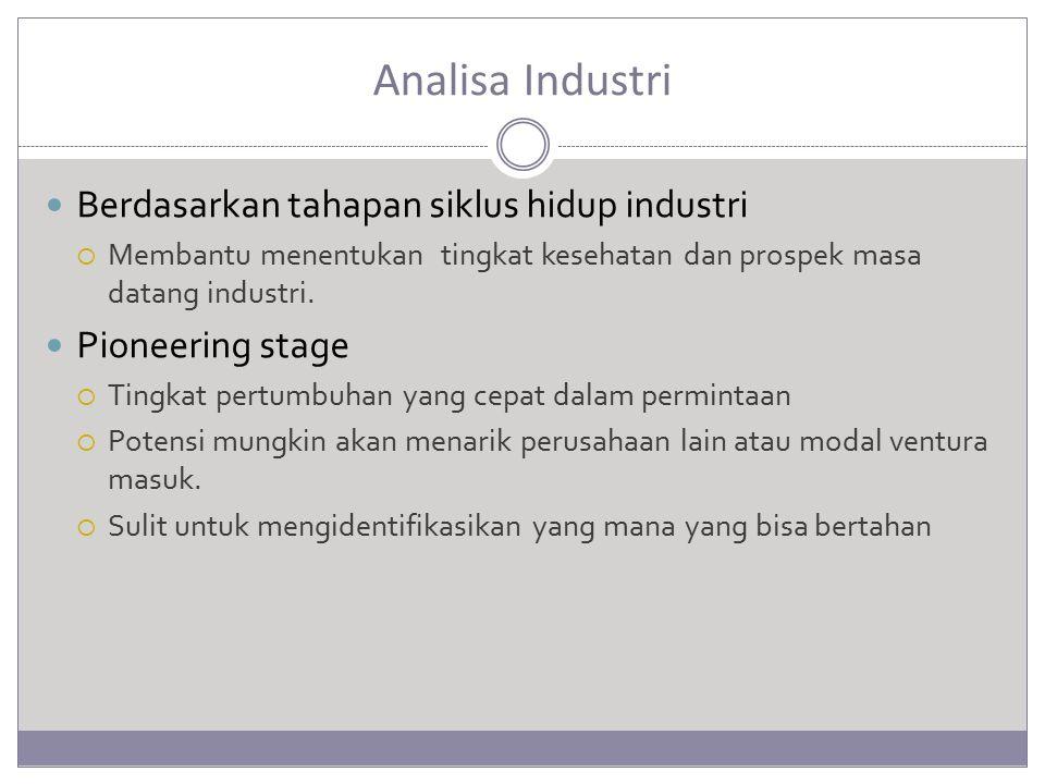Analisa Industri Berdasarkan tahapan siklus hidup industri  Membantu menentukan tingkat kesehatan dan prospek masa datang industri. Pioneering stage