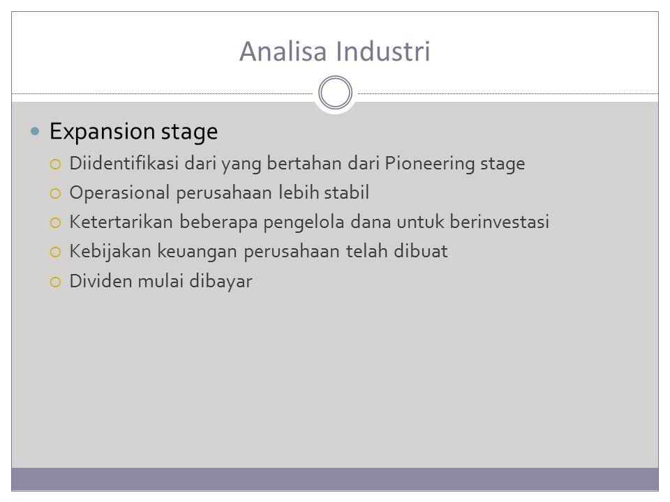 Analisa Industri Expansion stage  Diidentifikasi dari yang bertahan dari Pioneering stage  Operasional perusahaan lebih stabil  Ketertarikan beberapa pengelola dana untuk berinvestasi  Kebijakan keuangan perusahaan telah dibuat  Dividen mulai dibayar