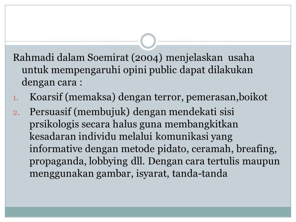 Rahmadi dalam Soemirat (2004) menjelaskan usaha untuk mempengaruhi opini public dapat dilakukan dengan cara : 1. Koarsif (memaksa) dengan terror, peme