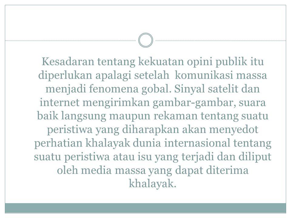 Kesadaran tentang kekuatan opini publik itu diperlukan apalagi setelah komunikasi massa menjadi fenomena gobal. Sinyal satelit dan internet mengirimka