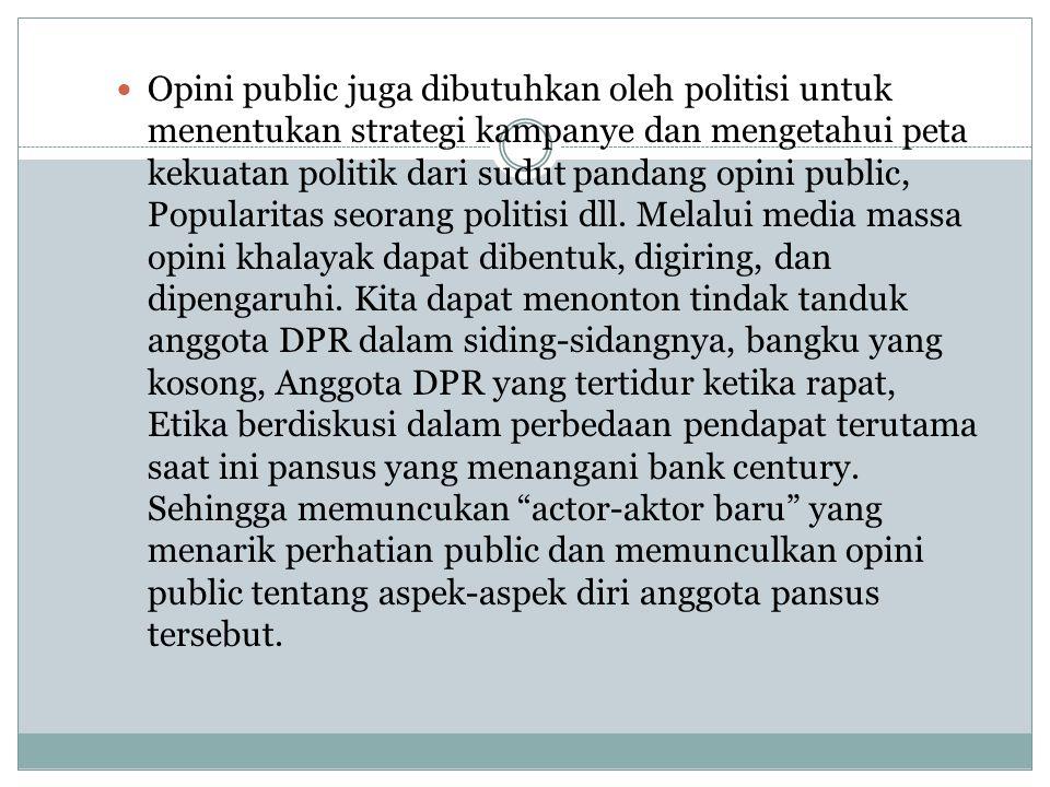 Opini public juga dibutuhkan oleh politisi untuk menentukan strategi kampanye dan mengetahui peta kekuatan politik dari sudut pandang opini public, Po