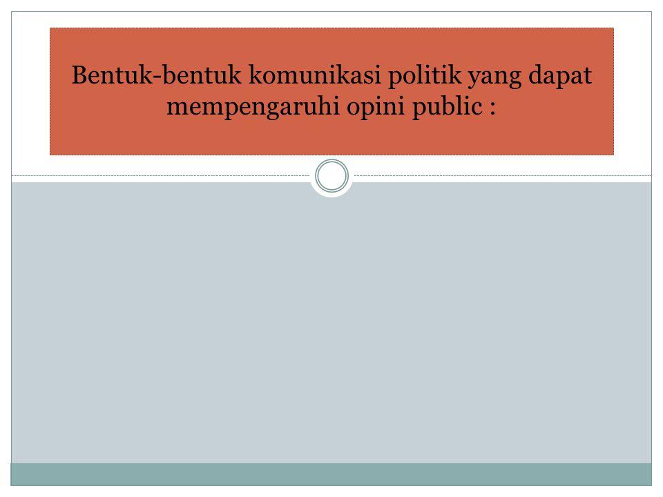 Bentuk-bentuk komunikasi politik yang dapat mempengaruhi opini public :