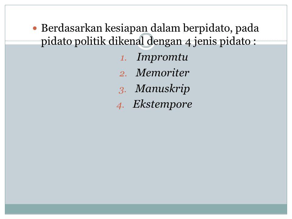 Berdasarkan kesiapan dalam berpidato, pada pidato politik dikenal dengan 4 jenis pidato : 1. Impromtu 2. Memoriter 3. Manuskrip 4. Ekstempore
