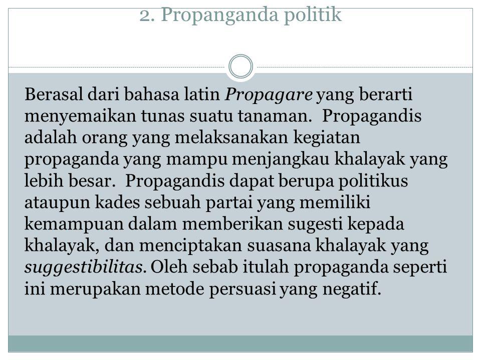 2. Propanganda politik Berasal dari bahasa latin Propagare yang berarti menyemaikan tunas suatu tanaman. Propagandis adalah orang yang melaksanakan ke