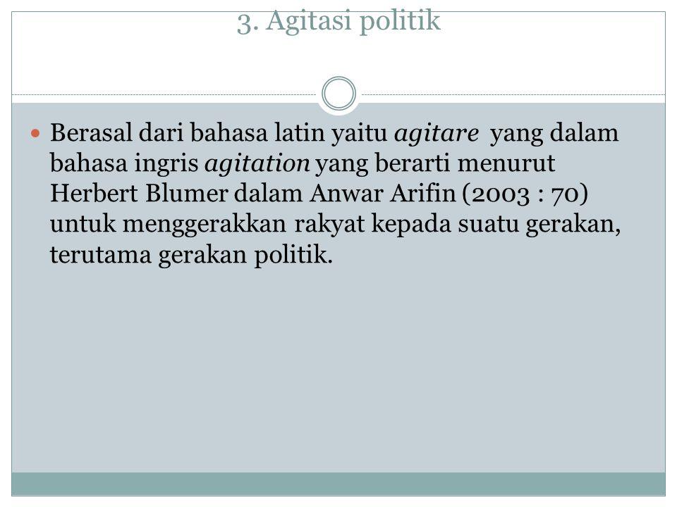 3. Agitasi politik Berasal dari bahasa latin yaitu agitare yang dalam bahasa ingris agitation yang berarti menurut Herbert Blumer dalam Anwar Arifin (