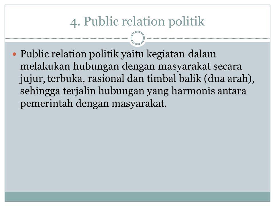 4. Public relation politik Public relation politik yaitu kegiatan dalam melakukan hubungan dengan masyarakat secara jujur, terbuka, rasional dan timba