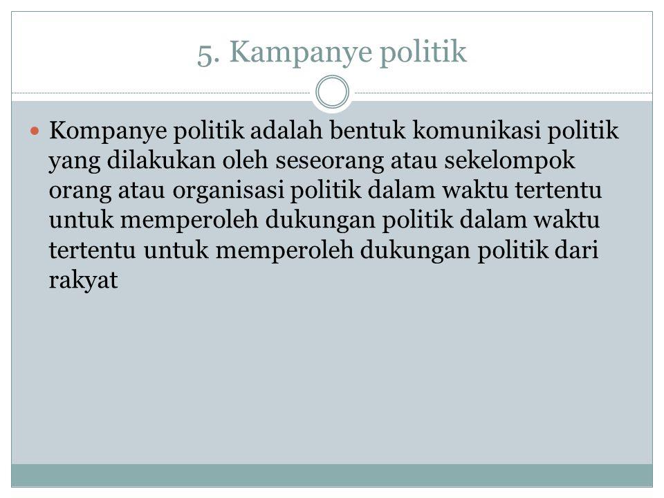 5. Kampanye politik Kompanye politik adalah bentuk komunikasi politik yang dilakukan oleh seseorang atau sekelompok orang atau organisasi politik dala