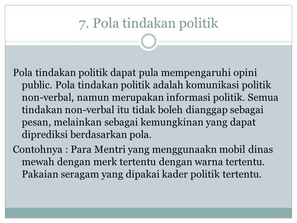 7. Pola tindakan politik Pola tindakan politik dapat pula mempengaruhi opini public. Pola tindakan politik adalah komunikasi politik non-verbal, namun