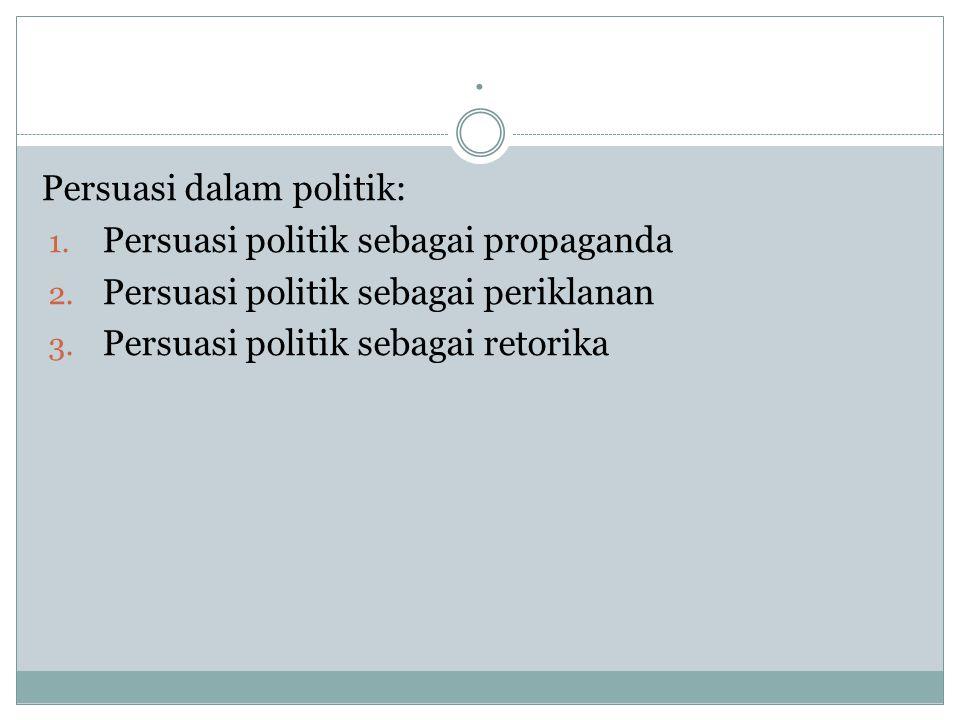 . Persuasi dalam politik: 1. Persuasi politik sebagai propaganda 2. Persuasi politik sebagai periklanan 3. Persuasi politik sebagai retorika
