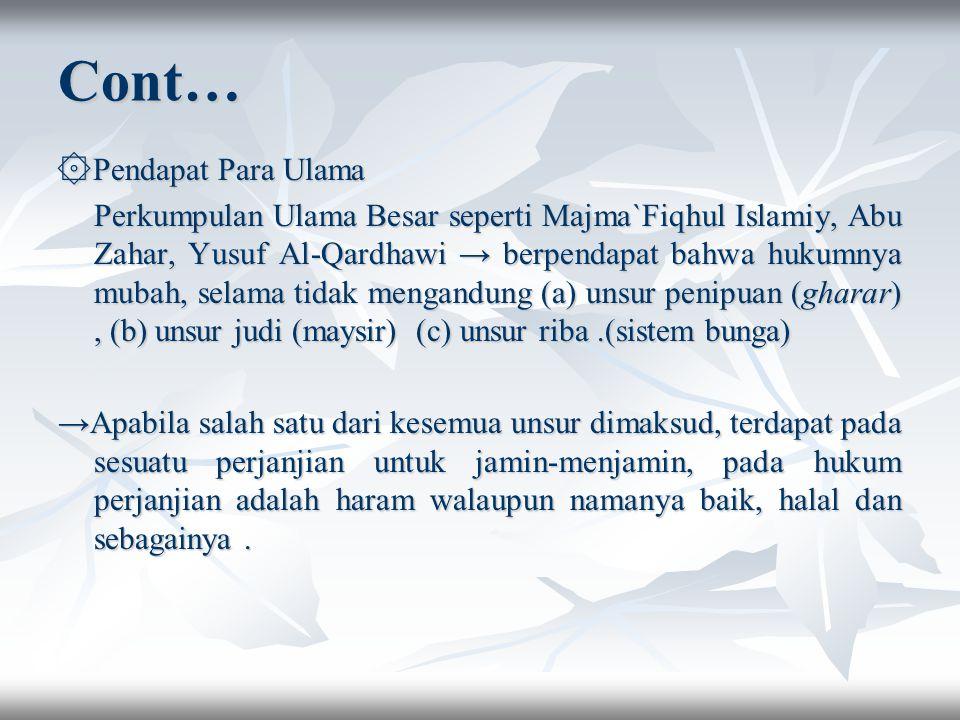 Cont… ۞Pendapat Para Ulama Perkumpulan Ulama Besar seperti Majma`Fiqhul Islamiy, Abu Zahar, Yusuf Al-Qardhawi → berpendapat bahwa hukumnya mubah, selama tidak mengandung (a) unsur penipuan (gharar), (b) unsur judi (maysir) (c) unsur riba.(sistem bunga) →Apabila salah satu dari kesemua unsur dimaksud, terdapat pada sesuatu perjanjian untuk jamin-menjamin, pada hukum perjanjian adalah haram walaupun namanya baik, halal dan sebagainya.
