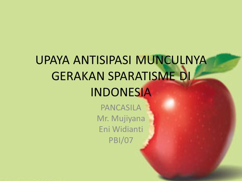 UPAYA ANTISIPASI MUNCULNYA GERAKAN SPARATISME DI INDONESIA PANCASILA Mr. Mujiyana Eni Widianti PBI/07