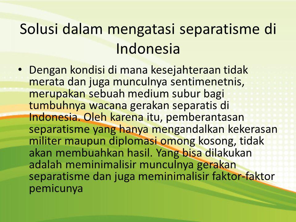 Solusi dalam mengatasi separatisme di Indonesia Dengan kondisi di mana kesejahteraan tidak merata dan juga munculnya sentimenetnis, merupakan sebuah m