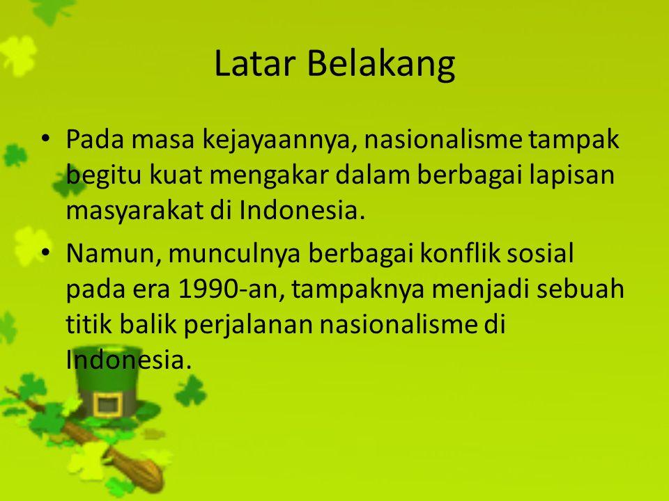Latar Belakang Pada masa kejayaannya, nasionalisme tampak begitu kuat mengakar dalam berbagai lapisan masyarakat di Indonesia. Namun, munculnya berbag