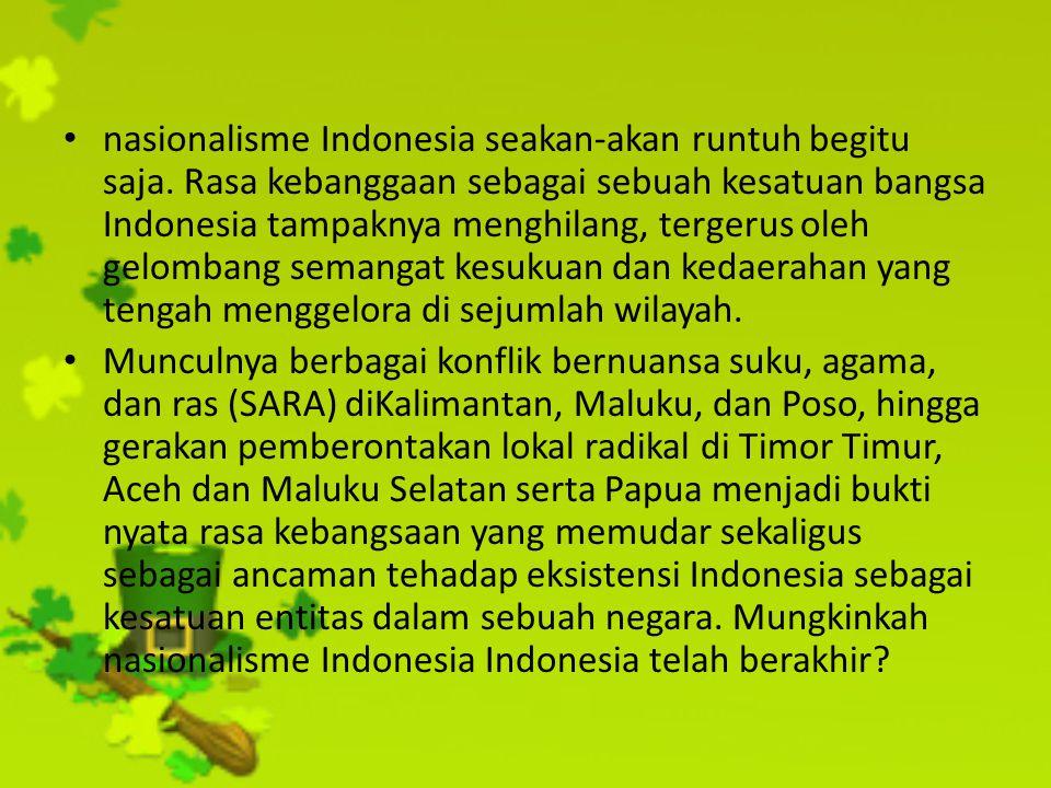 nasionalisme Indonesia seakan-akan runtuh begitu saja. Rasa kebanggaan sebagai sebuah kesatuan bangsa Indonesia tampaknya menghilang, tergerus oleh ge