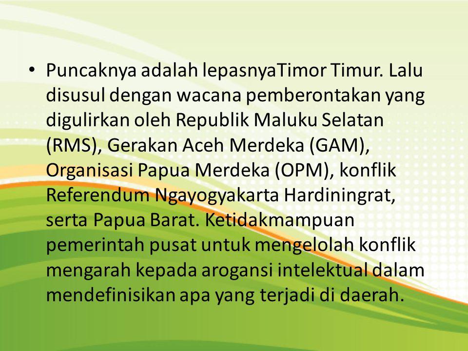 Puncaknya adalah lepasnyaTimor Timur. Lalu disusul dengan wacana pemberontakan yang digulirkan oleh Republik Maluku Selatan (RMS), Gerakan Aceh Merdek
