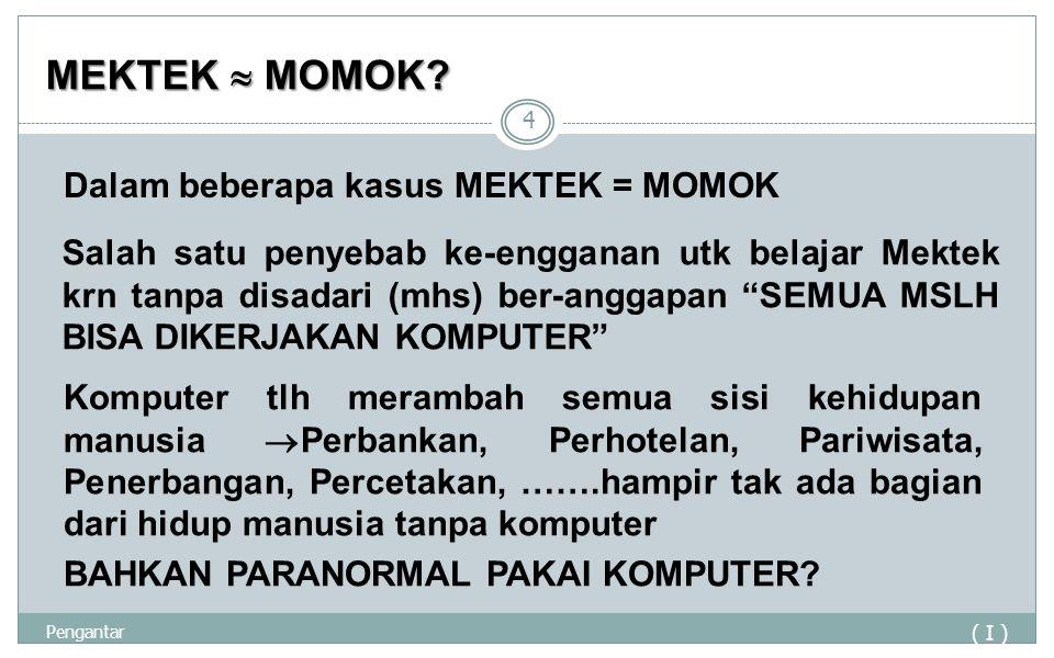 MEKTEK  MOMOK? ( I ) Pengantar 4 Dalam beberapa kasus MEKTEK = MOMOK Salah satu penyebab ke-engganan utk belajar Mektek krn tanpa disadari (mhs) ber-