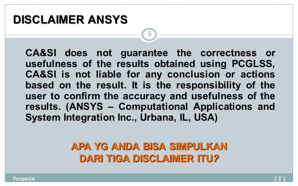 DISCLAIMER ANSYS ( I ) Pengantar 9 CA&SI does not guarantee the correctness or usefulness of the results obtained using PCGLSS, CA&SI is not liable for any conclusion or actions based on the result.