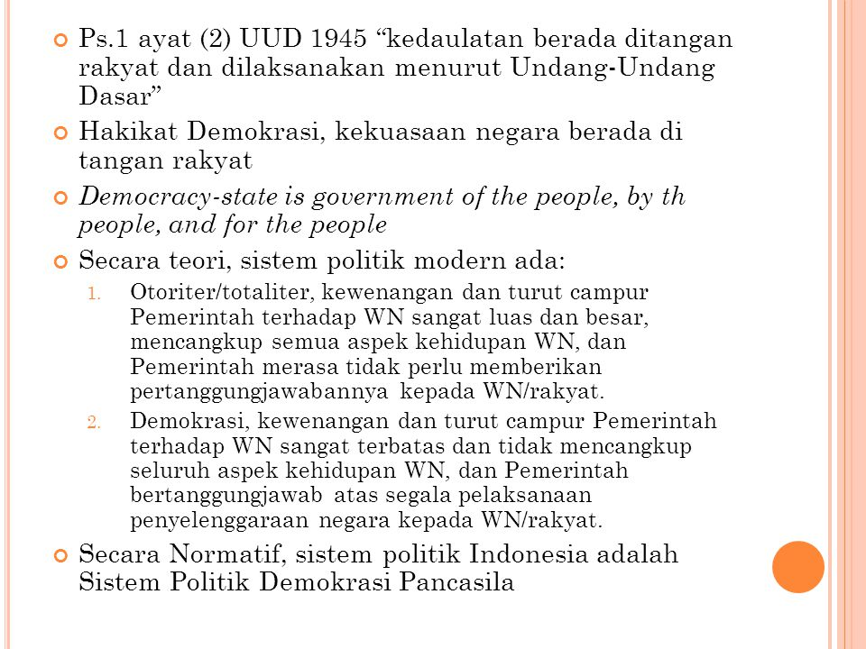Ps.1 ayat (2) UUD 1945 kedaulatan berada ditangan rakyat dan dilaksanakan menurut Undang-Undang Dasar Hakikat Demokrasi, kekuasaan negara berada di tangan rakyat Democracy-state is government of the people, by th people, and for the people Secara teori, sistem politik modern ada: 1.