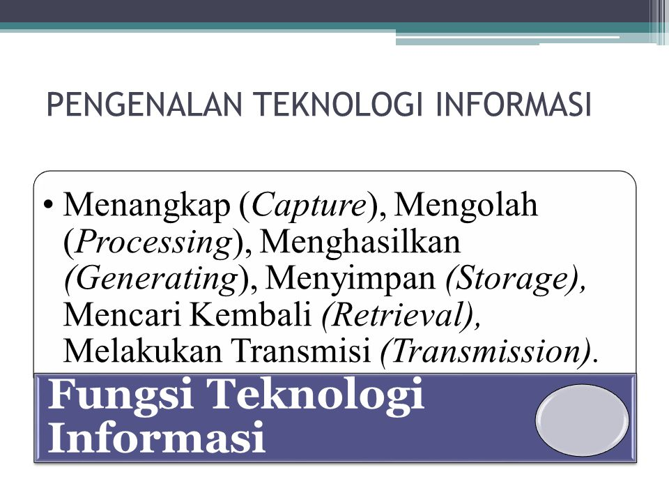 PENGENALAN TEKNOLOGI INFORMASI Menangkap (Capture), Mengolah (Processing), Menghasilkan (Generating), Menyimpan (Storage), Mencari Kembali (Retrieval)
