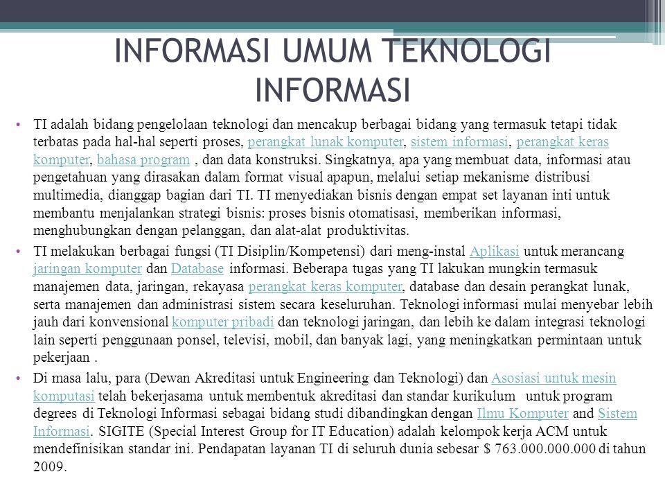 INFORMASI UMUM TEKNOLOGI INFORMASI TI adalah bidang pengelolaan teknologi dan mencakup berbagai bidang yang termasuk tetapi tidak terbatas pada hal-ha