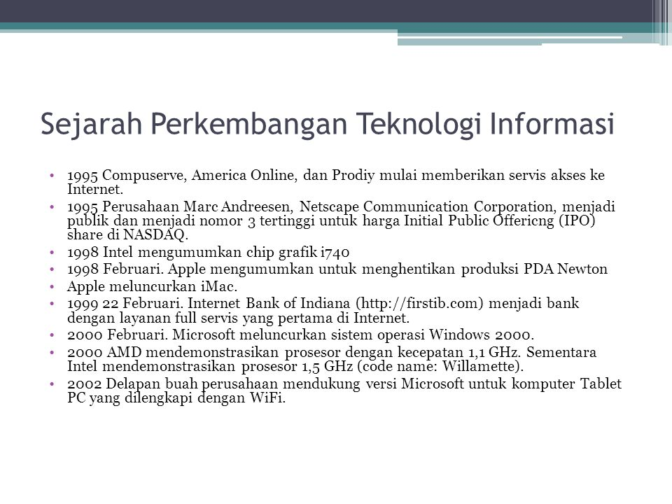Sejarah Perkembangan Teknologi Informasi 1995 Compuserve, America Online, dan Prodiy mulai memberikan servis akses ke Internet. 1995 Perusahaan Marc A