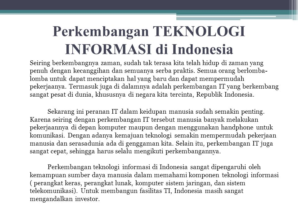 Perkembangan TEKNOLOGI INFORMASI di Indonesia Seiring berkembangnya zaman, sudah tak terasa kita telah hidup di zaman yang penuh dengan kecanggihan da