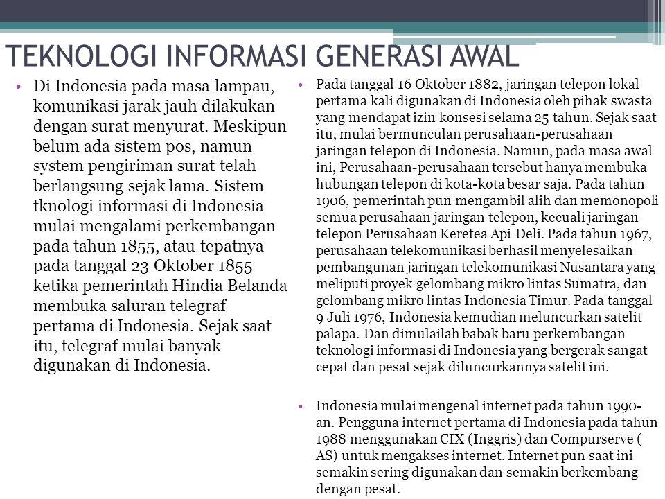 TEKNOLOGI INFORMASI GENERASI AWAL Di Indonesia pada masa lampau, komunikasi jarak jauh dilakukan dengan surat menyurat. Meskipun belum ada sistem pos,