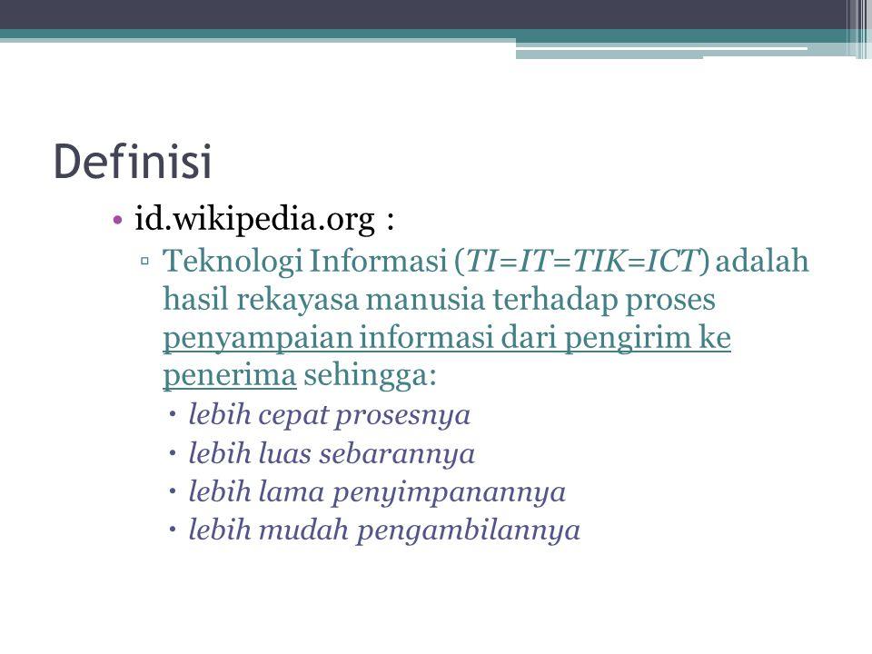 Definisi id.wikipedia.org : ▫Teknologi Informasi (TI=IT=TIK=ICT) adalah hasil rekayasa manusia terhadap proses penyampaian informasi dari pengirim ke