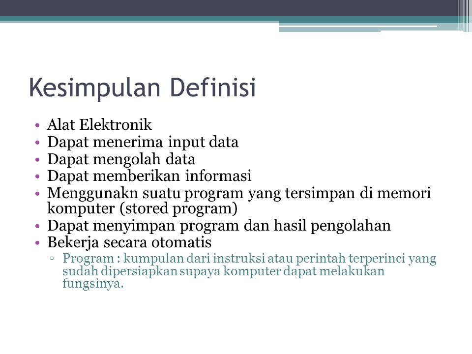 Kesimpulan Definisi Alat Elektronik Dapat menerima input data Dapat mengolah data Dapat memberikan informasi Menggunakn suatu program yang tersimpan d