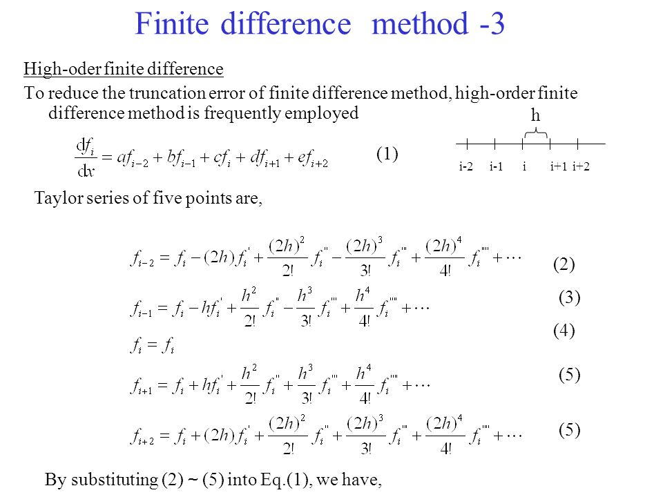 Finite difference method -3 High-oder finite difference To reduce the truncation error of finite difference method, high-order finite difference method is frequently employed ii+1i-2i-1i+2 Taylor series of five points are, (1) (2) (3) (4) (5) By substituting (2) ~ (5) into Eq.(1), we have, h
