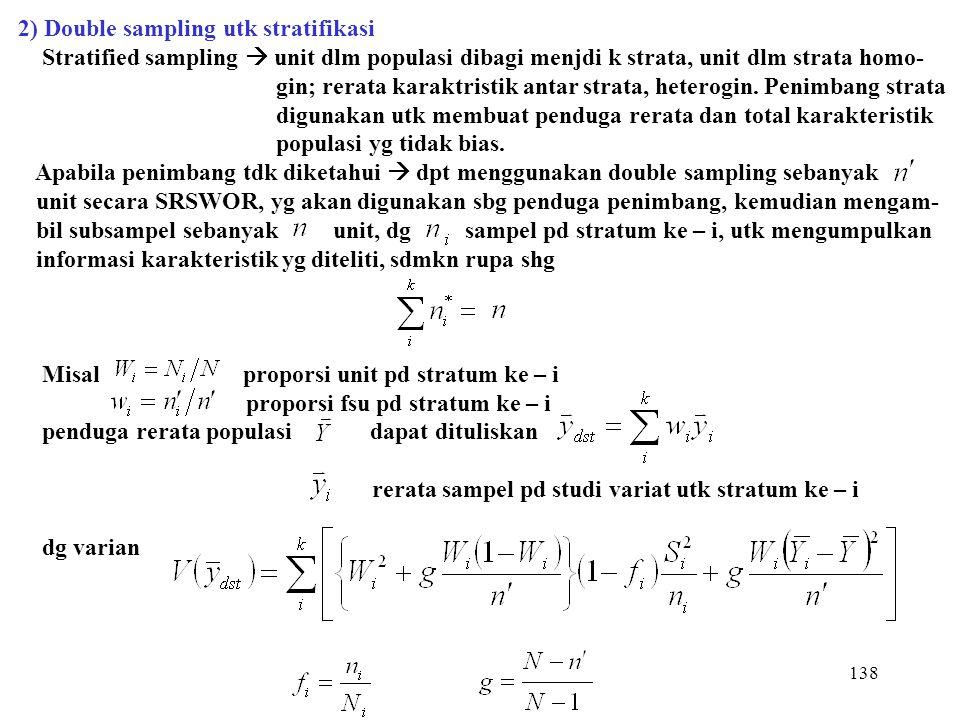 138 2) Double sampling utk stratifikasi Stratified sampling  unit dlm populasi dibagi menjdi k strata, unit dlm strata homo- gin; rerata karaktristik
