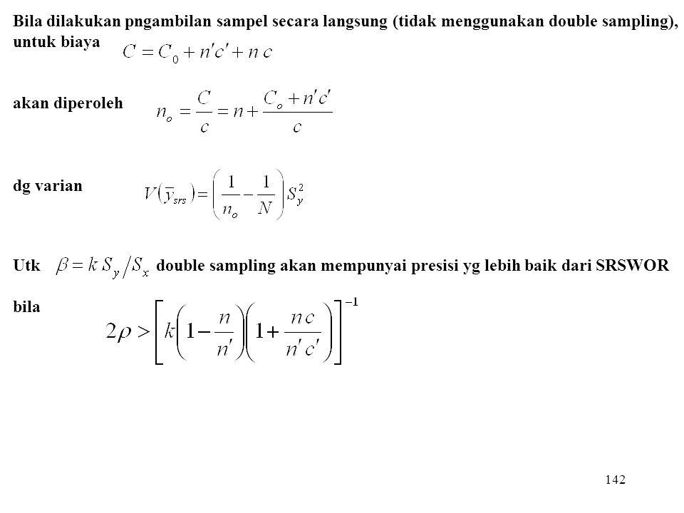 142 Utk double sampling akan mempunyai presisi yg lebih baik dari SRSWOR bila Bila dilakukan pngambilan sampel secara langsung (tidak menggunakan doub