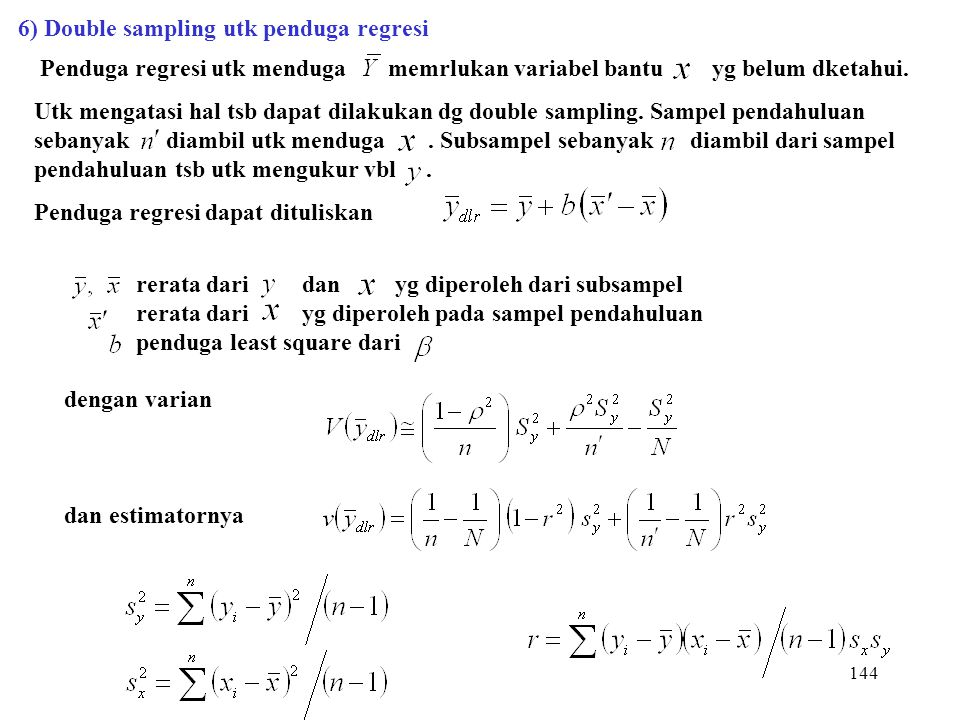 144 6) Double sampling utk penduga regresi Penduga regresi utk menduga memrlukan variabel bantu yg belum dketahui. Utk mengatasi hal tsb dapat dilakuk