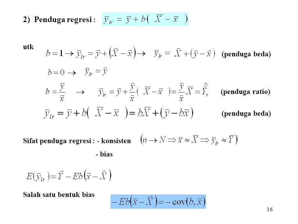 16 2) Penduga regresi : utk Sifat penduga regresi : - konsisten - bias Salah satu bentuk bias (penduga ratio) (penduga beda)