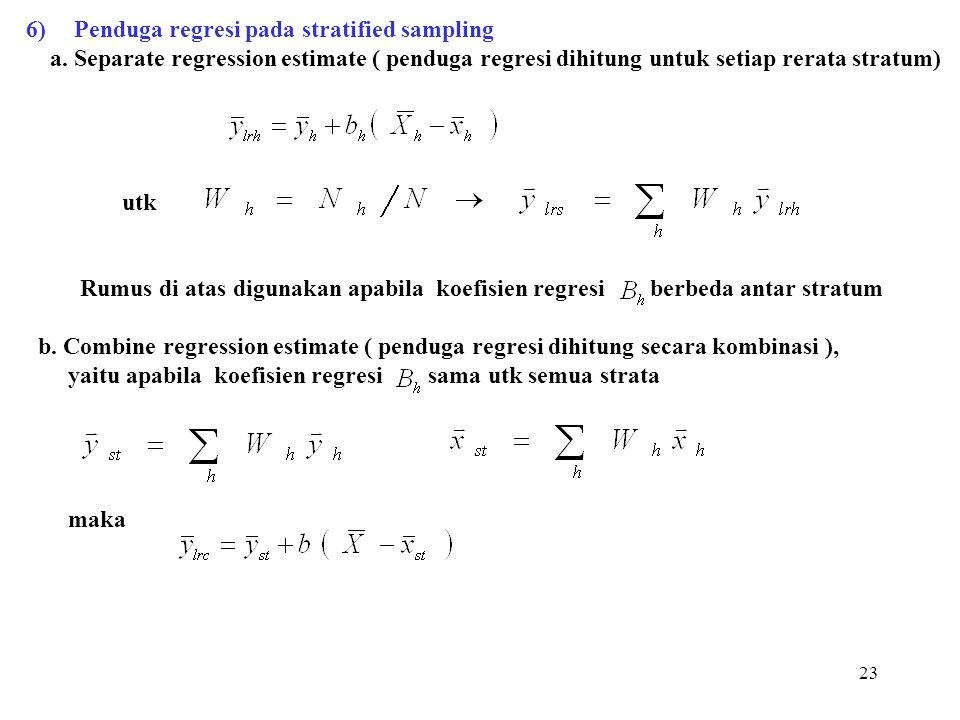 23 6)Penduga regresi pada stratified sampling a. Separate regression estimate ( penduga regresi dihitung untuk setiap rerata stratum) utk Rumus di ata