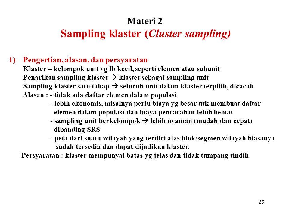 29 Materi 2 Sampling klaster (Cluster sampling) 1)Pengertian, alasan, dan persyaratan Klaster = kelompok unit yg lb kecil, seperti elemen atau subunit