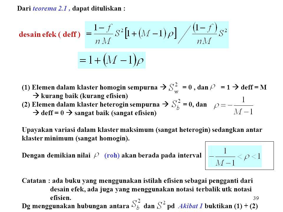 39 Dari teorema 2.1, dapat dituliskan : desain efek ( deff ) (1) Elemen dalam klaster homogin sempurna  = 0, dan = 1  deff = M  kurang baik (kurang