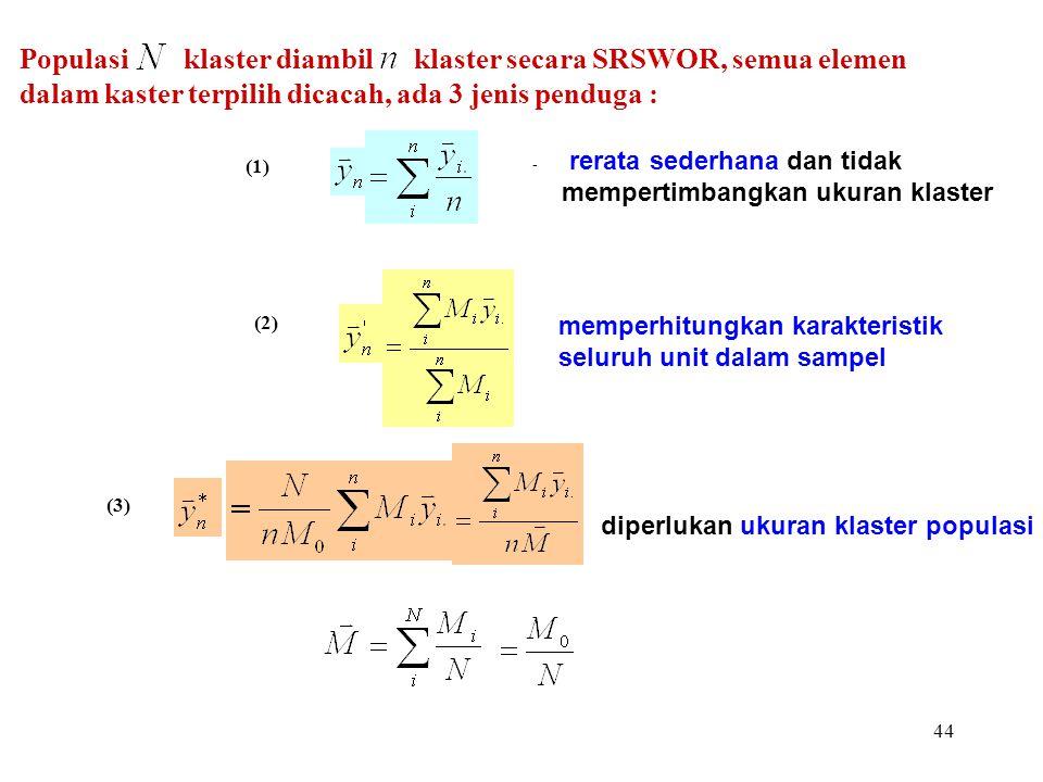 44 Populasi klaster diambil klaster secara SRSWOR, semua elemen dalam kaster terpilih dicacah, ada 3 jenis penduga : - rerata sederhana dan tidak memp