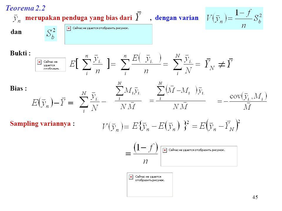 45 Teorema 2.2 merupakan penduga yang bias dari, dengan varian dan Bukti : Bias : Sampling variannya :
