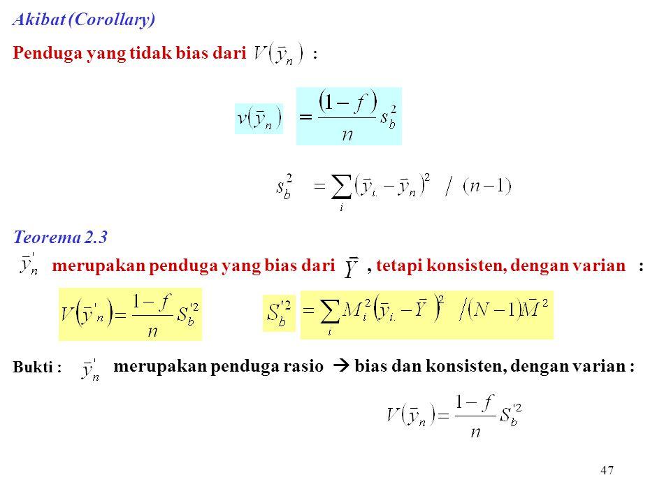 47 Akibat (Corollary) Penduga yang tidak bias dari : Teorema 2.3 merupakan penduga yang bias dari, tetapi konsisten, dengan varian : Bukti : merupakan