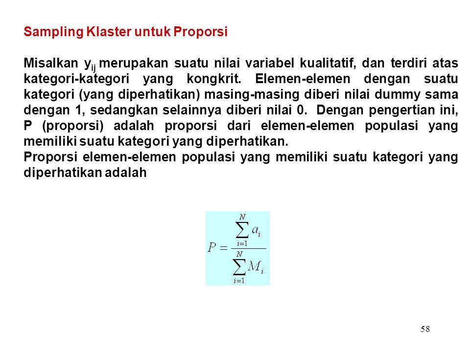 58 Sampling Klaster untuk Proporsi Misalkan y ij merupakan suatu nilai variabel kualitatif, dan terdiri atas kategori-kategori yang kongkrit. Elemen-e