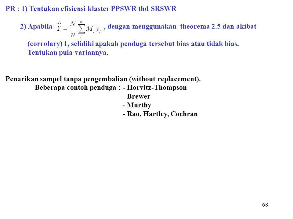 68 PR : 1) Tentukan efisiensi klaster PPSWR thd SRSWR 2) Apabila, dengan menggunakan theorema 2.5 dan akibat (corrolary) 1, selidiki apakah penduga te