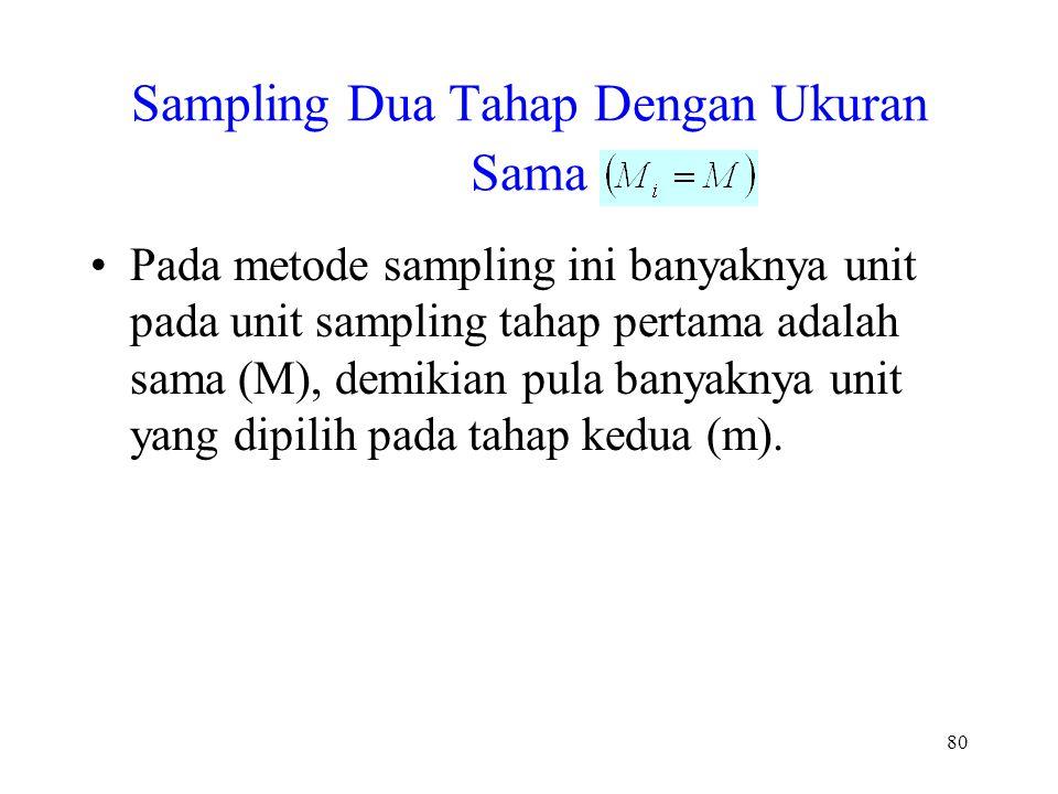80 Sampling Dua Tahap Dengan Ukuran Sama Pada metode sampling ini banyaknya unit pada unit sampling tahap pertama adalah sama (M), demikian pula banya