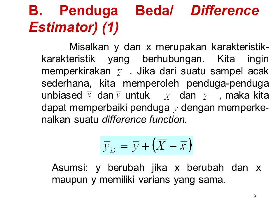 9 B. Penduga Beda/ Difference Estimator) (1) Misalkan y dan x merupakan karakteristik- karakteristik yang berhubungan. Kita ingin memperkirakan. Jika