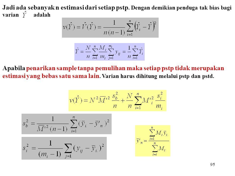 95 Jadi ada sebanyak n estimasi dari setiap pstp. Dengan demikian penduga tak bias bagi varian adalah Apabila penarikan sample tanpa pemulihan maka se